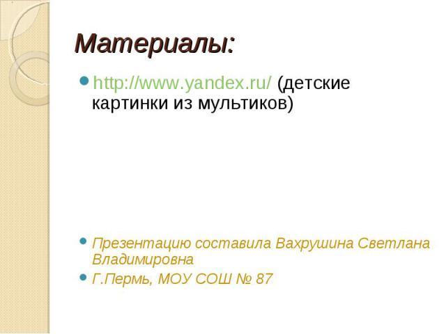 Материалы: http://www.yandex.ru/ (детские картинки из мультиков)Презентацию составила Вахрушина Светлана ВладимировнаГ.Пермь, МОУ СОШ № 87