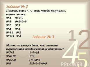 Задание № 2Поставь знаки ,= так, чтобы получились верные записи:9*3 9+9+99*4 9+9