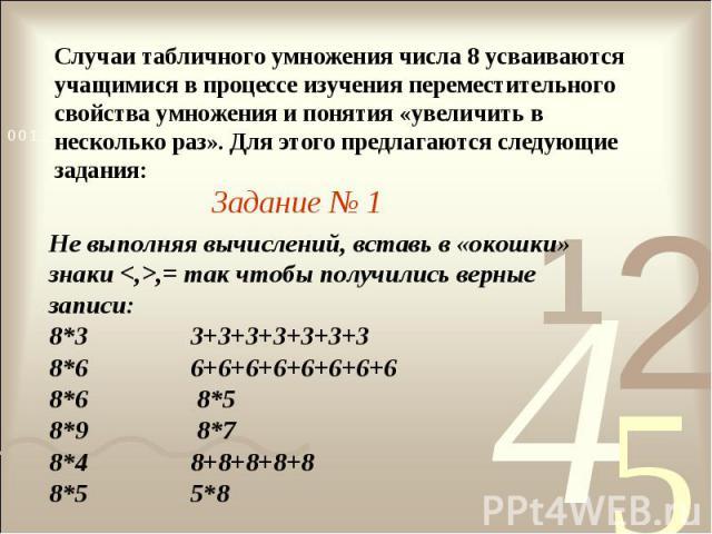 Случаи табличного умножения числа 8 усваиваются учащимися в процессе изучения переместительного свойства умножения и понятия «увеличить в несколько раз». Для этого предлагаются следующие задания:Задание № 1Не выполняя вычислений, вставь в «окошки» з…