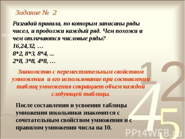 Задание № 2 Разгадай правила, по которым записаны ряды чисел, и продолжи каждый ряд. Чем похожи и чем отличаются числовые ряды?16,24,32, …8*2, 8*3, 8*4, ...2*8, 3*8, 4*8, …Знакомство с переместительным свойством умножения и его использование при сос…