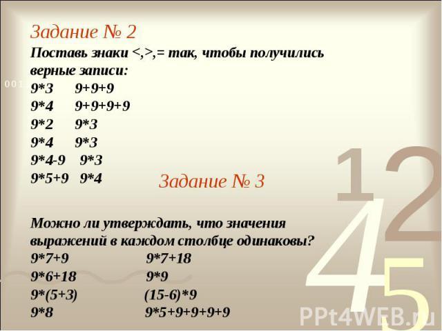Задание № 2Поставь знаки ,= так, чтобы получились верные записи:9*3 9+9+99*4 9+9+9+99*2 9*39*4 9*39*4-9 9*39*5+9 9*4Задание № 3Можно ли утверждать, что значения выражений в каждом столбце одинаковы?9*7+9 9*7+189*6+18 9*99*(5+3) (15-6)*99*8 9*5+9+9+9+9