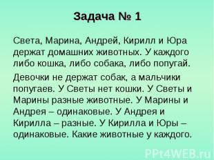 Задача № 1 Света, Марина, Андрей, Кирилл и Юра держат домашних животных. У каждо