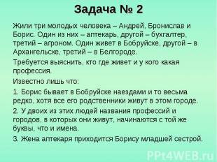 Задача № 2 Жили три молодых человека – Андрей, Бронислав и Борис. Один из них –