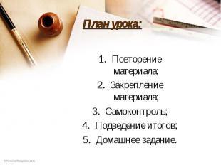 План урока: Повторение материала;Закрепление материала;Самоконтроль;Подведение и