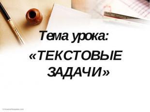 Тема урока: «ТЕКСТОВЫЕ ЗАДАЧИ»