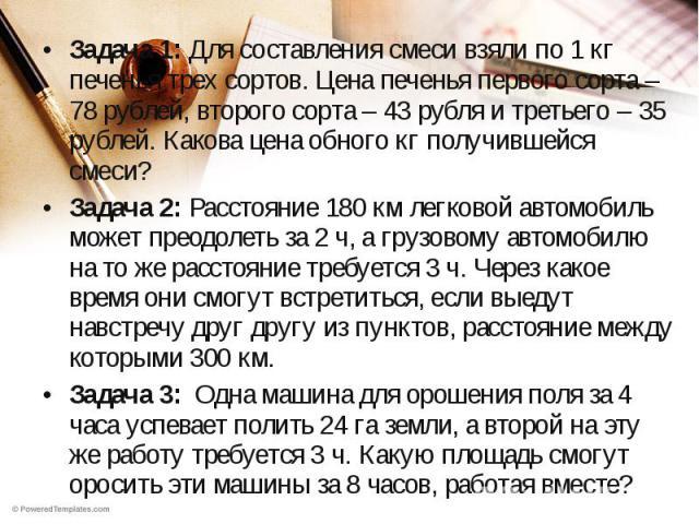 Задача 1: Для составления смеси взяли по 1 кг печенья трех сортов. Цена печенья первого сорта – 78 рублей, второго сорта – 43 рубля и третьего – 35 рублей. Какова цена обного кг получившейся смеси? Задача 2: Расстояние 180 км легковой автомобиль мож…