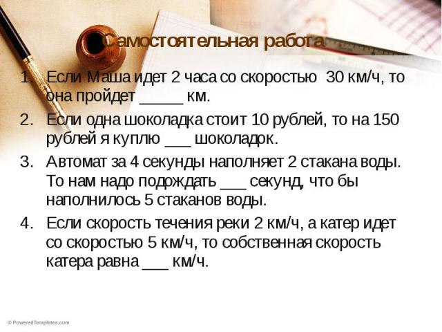 Самостоятельная работа Если Маша идет 2 часа со скоростью 30 км/ч, то она пройдет _____ км.Если одна шоколадка стоит 10 рублей, то на 150 рублей я куплю ___ шоколадок.Автомат за 4 секунды наполняет 2 стакана воды. То нам надо подождать ___ секунд, ч…