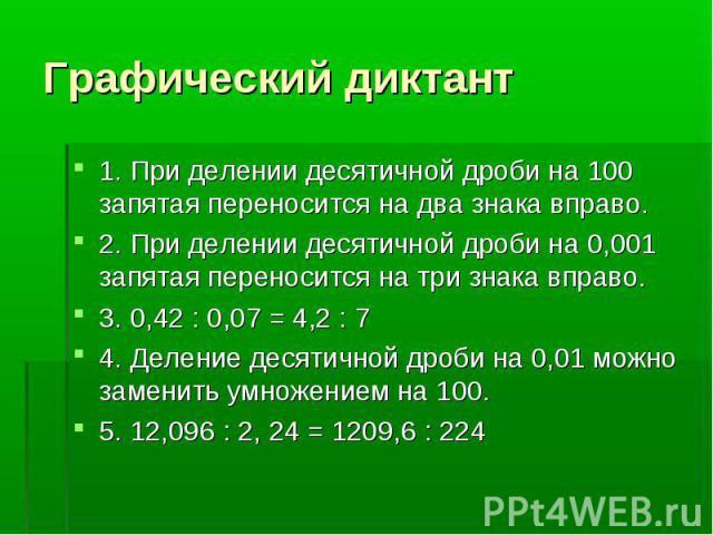 Графический диктант 1. При делении десятичной дроби на 100 запятая переносится на два знака вправо.2. При делении десятичной дроби на 0,001 запятая переносится на три знака вправо.3. 0,42 : 0,07 = 4,2 : 74. Деление десятичной дроби на 0,01 можно зам…