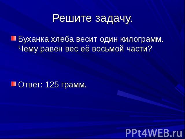 Решите задачу. Буханка хлеба весит один килограмм. Чему равен вес её восьмой части?Ответ: 125 грамм.