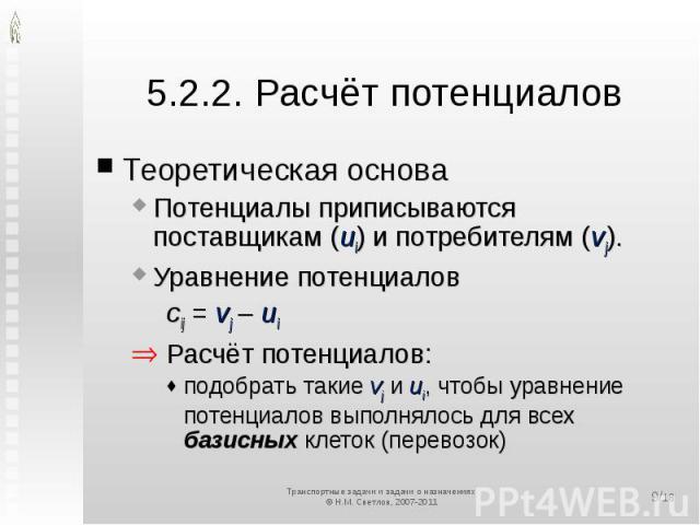5.2.2. Расчёт потенциалов Теоретическая основаПотенциалы приписываются поставщикам (ui) и потребителям (vj).Уравнение потенциаловcij = vj – ui Расчёт потенциалов:подобрать такие vj и ui, чтобы уравнение потенциалов выполнялось для всех базисных клет…