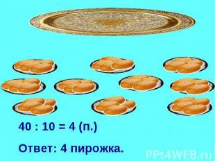 40 : 10 = 4 (п.)Ответ: 4 пирожка.