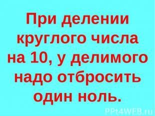 При делении круглого числа на 10, у делимого надо отбросить один ноль.