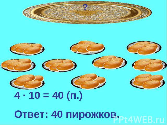 4 · 10 = 40 (п.)Ответ: 40 пирожков.