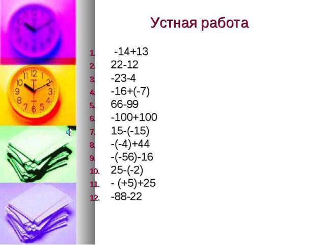 Устная работа -14+13 22-12-23-4-16+(-7)66-99-100+10015-(-15)-(-4)+44-(-56)-1625-(-2)- (+5)+25-88-22