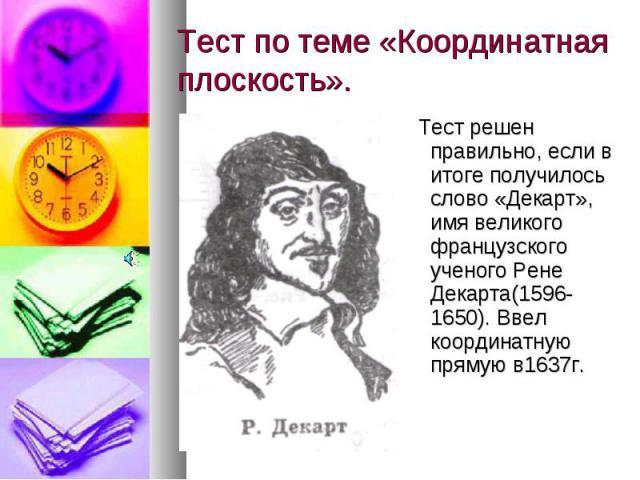 Тест по теме «Координатная плоскость». Тест решен правильно, если в итоге получилось слово «Декарт», имя великого французского ученого Рене Декарта(1596-1650). Ввел координатную прямую в1637г.