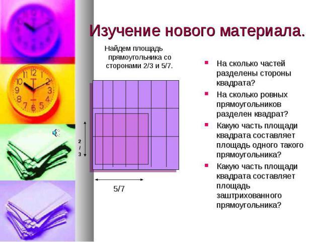 Изучение нового материала. Найдем площадь прямоугольника со сторонами 2/3 и 5/7.На сколько частей разделены стороны квадрата?На сколько ровных прямоугольников разделен квадрат?Какую часть площади квадрата составляет площадь одного такого прямоугольн…