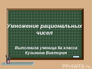 Умножение рациональных чисел Выполнила ученица 6а класса Кузьмина Виктория