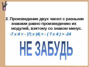 3. Произведение двух чисел с разными знаками равно произведению их модулей, взят