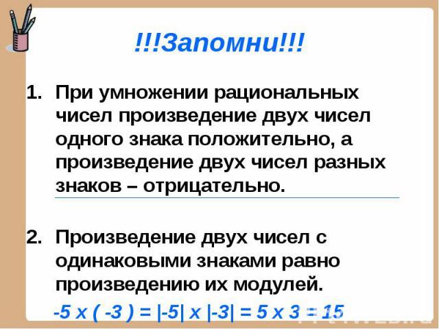 !!!Запомни!!! При умножении рациональных чисел произведение двух чисел одного знака положительно, а произведение двух чисел разных знаков – отрицательно. Произведение двух чисел с одинаковыми знаками равно произведению их модулей. -5 x ( -3 ) = |-5|…