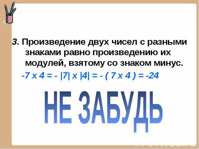 3. Произведение двух чисел с разными знаками равно произведению их модулей, взятому со знаком минус. -7 х 4 = - |7| x |4| = - ( 7 х 4 ) = -24