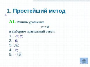 1. Простейший метод A1. Решить уравнениех³ = 8и выберите правильный ответ:-2; 2;