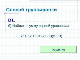 Способ группировки В1.б) Найдите сумму корней уравнения х² + 6х + 5 = (х² - 1)(х