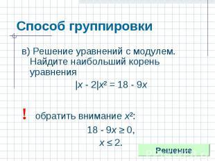 Способ группировки в) Решение уравнений с модулем. Найдите наибольший корень ура