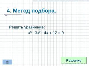 4. Метод подбора. Решить уравнение:х³ - 3х² - 4х + 12 = 0