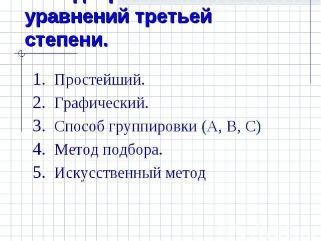Методы решения уравнений третьей степени. Простейший. Графический.Способ группировки (А, В, С)Метод подбора.Искусственный метод