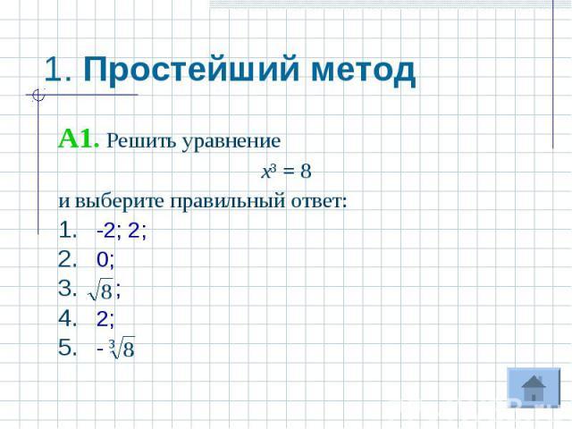 1. Простейший метод A1. Решить уравнениех³ = 8и выберите правильный ответ:-2; 2;0; ;2;- .