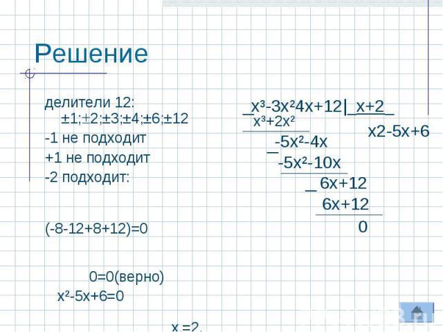 Решение делители 12: ±1;2;±3;±4;±6;±12 -1 не подходит +1 не подходит-2 подходит: (-8-12+8+12)=0 0=0(верно) х²-5х+6=0 х1=2, х2=3 Ответ: -2;2;3