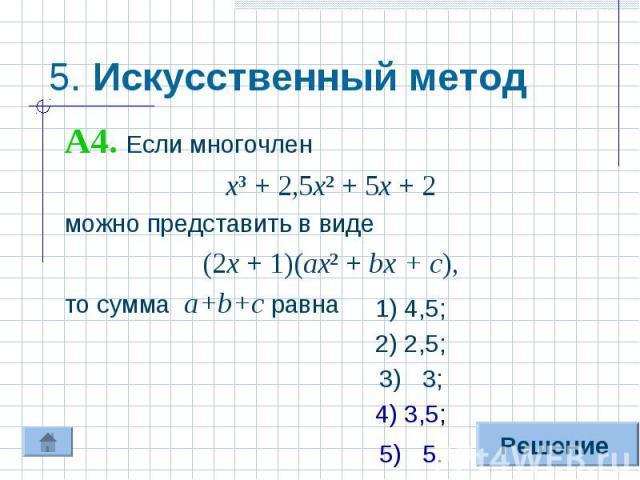 5. Искусственный метод А4. Если многочленх³ + 2,5х² + 5х + 2можно представить в виде(2х + 1)(ах² + bх + с),то сумма а+b+с равна