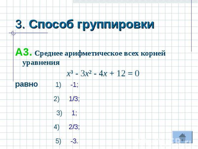 3. Способ группировки А3. Среднее арифметическое всех корней уравнения х³ - 3х² - 4х + 12 = 0равно