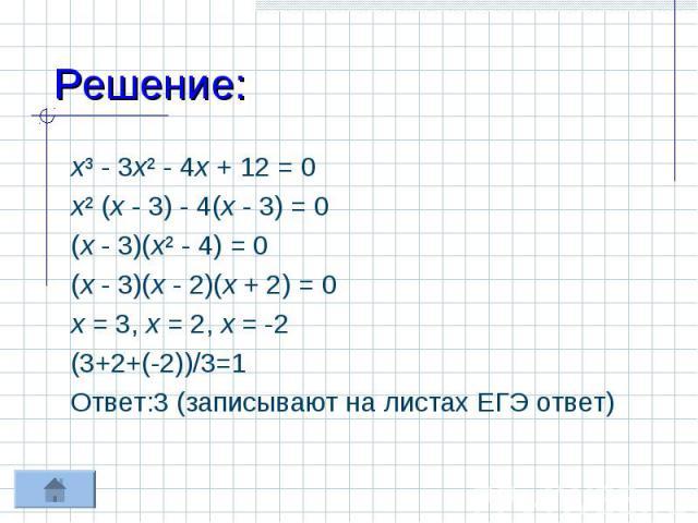 Решение: х³ - 3х² - 4х + 12 = 0х² (х - 3) - 4(х - 3) = 0(х - 3)(х² - 4) = 0(х - 3)(х - 2)(х + 2) = 0х = 3, х = 2, х = -2(3+2+(-2))/3=1Ответ:3 (записывают на листах ЕГЭ ответ)