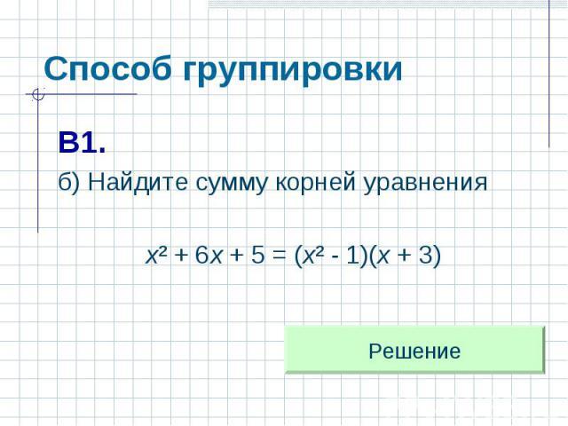 Способ группировки В1.б) Найдите сумму корней уравнения х² + 6х + 5 = (х² - 1)(х + 3)