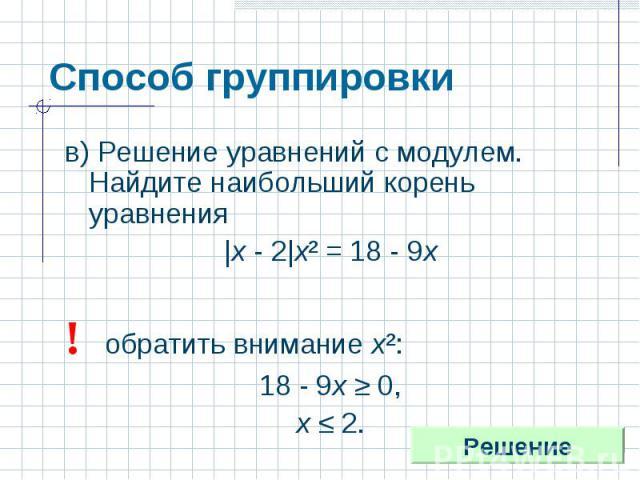 Способ группировки в) Решение уравнений с модулем. Найдите наибольший корень уравнения|х - 2|х² = 18 - 9х! обратить внимание х²:18 - 9х ≥ 0,х ≤ 2.