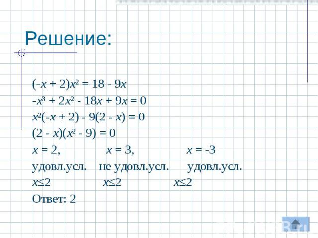 Решение: (-х + 2)х² = 18 - 9х-х³ + 2х² - 18х + 9х = 0х²(-х + 2) - 9(2 - х) = 0(2 - х)(х² - 9) = 0х = 2, х = 3, х = -3удовл.усл. не удовл.усл. удовл.усл.х≤2 х≤2 х≤2 Ответ: 2