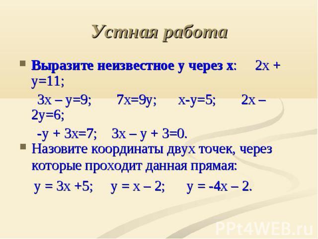 Устная работа Выразите неизвестное у через х: 2х + у=11; 3х – у=9; 7х=9у; х-у=5; 2х – 2у=6; -у + 3х=7; 3х – у + 3=0. Назовите координаты двух точек, через которые проходит данная прямая: у = 3х +5; у = х – 2; у = -4х – 2.