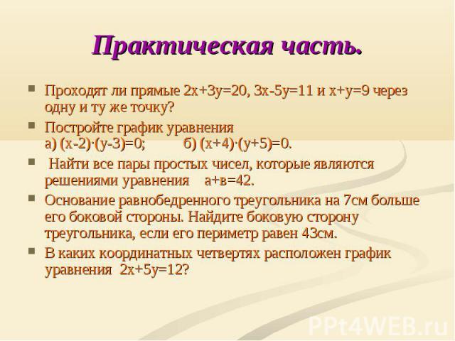 Практическая часть. Проходят ли прямые 2х+3у=20, 3х-5у=11 и х+у=9 через одну и ту же точку?Постройте график уравнения а) (х-2)∙(у-3)=0; б) (х+4)∙(у+5)=0. Найти все пары простых чисел, которые являются решениями уравнения а+в=42.Основание равнобедрен…