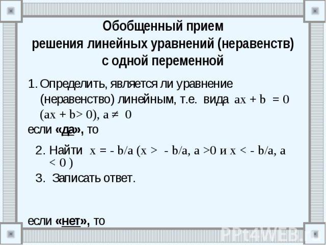 Обобщенный прием решения линейных уравнений (неравенств) с одной переменной Определить, является ли уравнение (неравенство) линейным, т.е. вида ах + b = 0 (ах + b> 0), а ≠ 0 если «да», то если «нет», то
