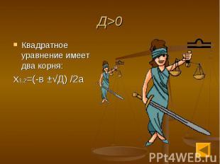 Д>0 Квадратное уравнение имеет два корня:Х1,2=(-в ±√Д) /2а