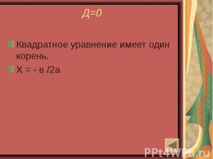 Д=0 Квадратное уравнение имеет один корень.Х = - в /2а