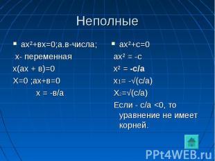 Неполные ах²+вх=0;а.в-числа; х- переменнаях(ах + в)=0Х=0 ;ах+в=0 х = -в/аах²+с=0