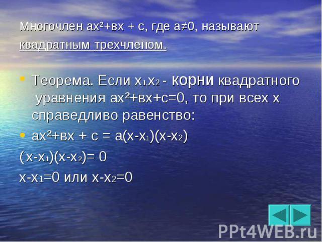 Многочлен ах²+вх + с, где а≠0, называют квадратным трехчленом. Теорема. Если х1,х2 - корни квадратного уравнения ах²+вх+с=0, то при всех х справедливо равенство:ах²+вх + с = а(х-х1)(х-х2)( х-х1)(х-х2)= 0х-х1=0 или х-х2=0