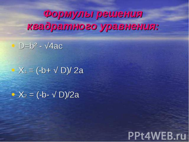 Формулы решения квадратного уравнения: D=b² - √4acX1 = (-b+ √ D)/ 2aX2 = (-b- √ D)/2a