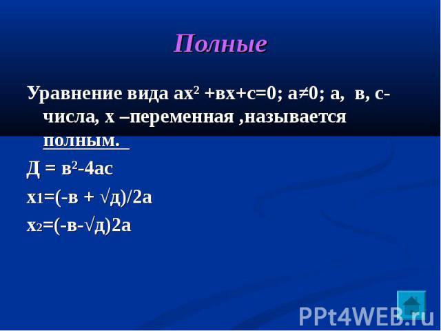 Полные Уравнение вида ах² +вх+с=0; а≠0; а, в, с-числа, х –переменная ,называется полным. Д = в²-4асх1=(-в + √д)/2ах2=(-в-√д)2а