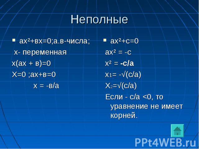 Неполные ах²+вх=0;а.в-числа; х- переменнаях(ах + в)=0Х=0 ;ах+в=0 х = -в/аах²+с=0 ах² = -с х² = -с/а х1= -√(с/а) Х2=√(с/а) Если - с/а