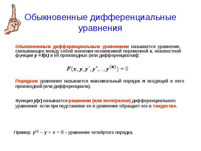 Обыкновенные дифференциальные уравнения Обыкновенным дифференциальным уравнением называется уравнение, связывающее между собой значения независимой переменной x, неизвестной функции y = f(x) и её производных (или дифференциалов):Порядком уравнения н…