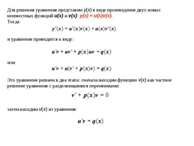 Для решения уравнения представим y(x) в виде произведения двух новых неизвестных функций u(x) и v(x): y(x) = u(x)v(x). Тогда и уравнение приводится к виду:или Это уравнение решаем в два этапа: сначала находим функцию v(x) как частное решение уравнен…