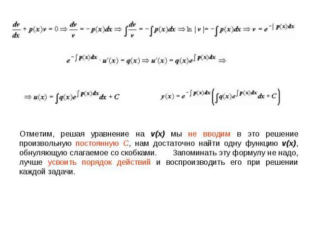 Отметим, решая уравнение на v(x) мы не вводим в это решение произвольную постоянную C, нам достаточно найти одну функцию v(x), обнуляющую слагаемое со скобками. Запоминать эту формулу не надо, лучше усвоить порядок действий и воспроизводить ег…